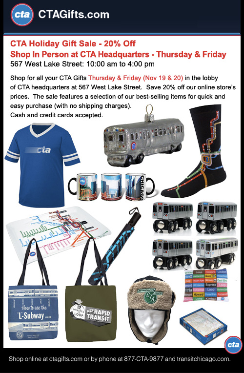 Visit the CTAGifts.com staff this Thursday and Friday (Nov 20 & 21) in the lobby of CTA headquarters at 567 West Lake Street.  Save 20% off our online store's prices. The sale features a selection of our best selling items for quick and easy purchase (with no shipping charges). Credit cards accepted.